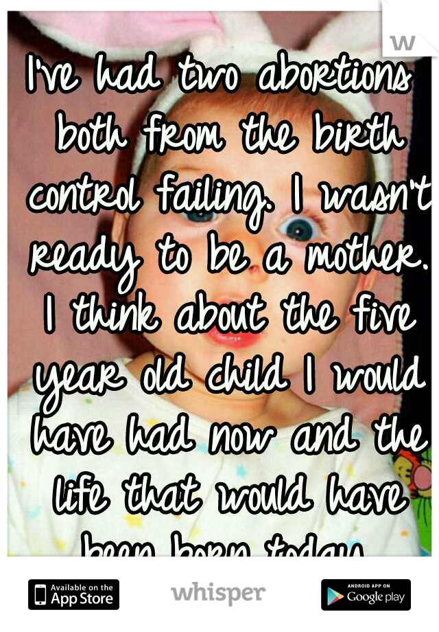 I've had two abortions both from the birth control failing. I wasn't ready to be a mother. I think about the five year old child I would have had now and the life that would have been born today.