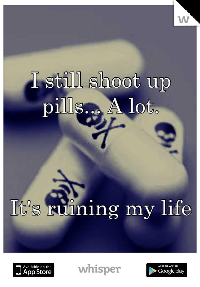 I still shoot up pills... A lot.     It's ruining my life