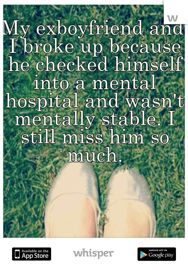 My exboyfriend and I broke up because he checked himself into a mental hospital and wasn't mentally stable. I still miss him so much.