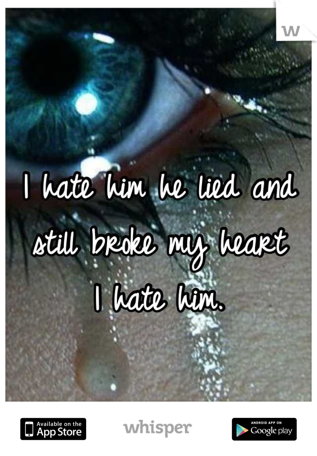 I hate him he lied and still broke my heart  I hate him.