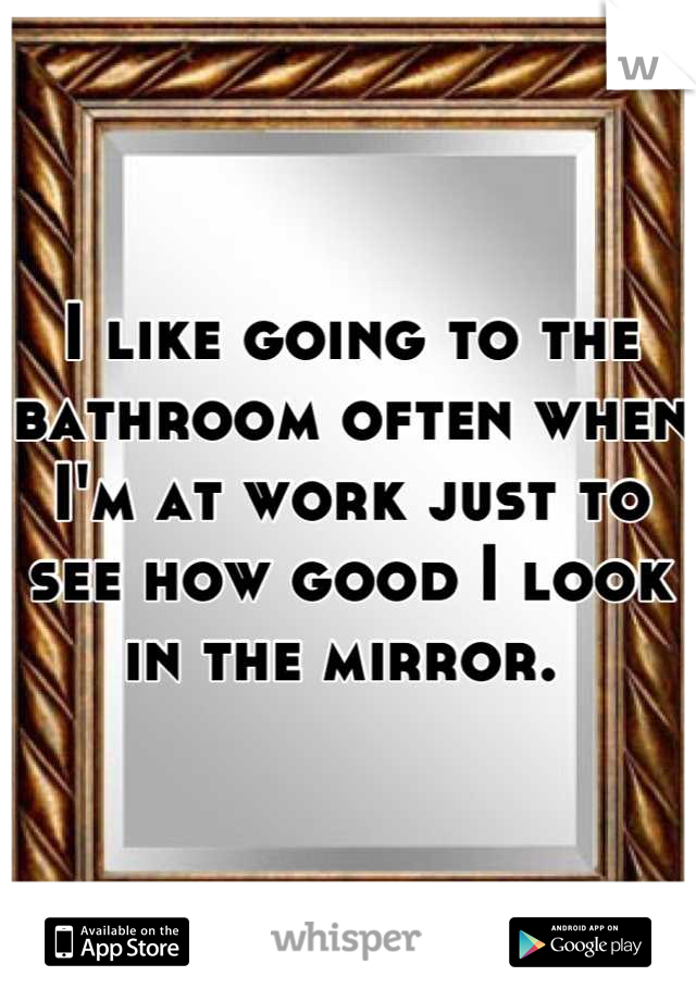 I like going to the bathroom often when I'm at work just to see how good I look in the mirror.
