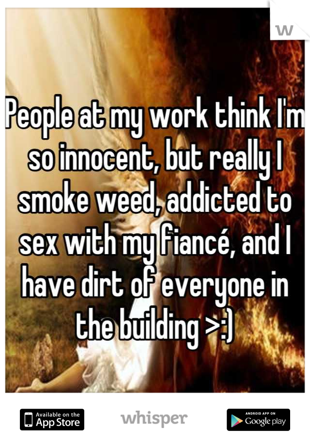 People at my work think I'm so innocent, but really I smoke weed, addicted to sex with my fiancé, and I have dirt of everyone in the building >:)