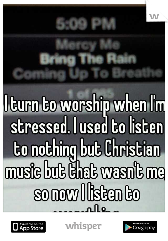I turn to worship when I'm stressed. I used to listen to nothing but Christian music but that wasn't me, so now I listen to everything.