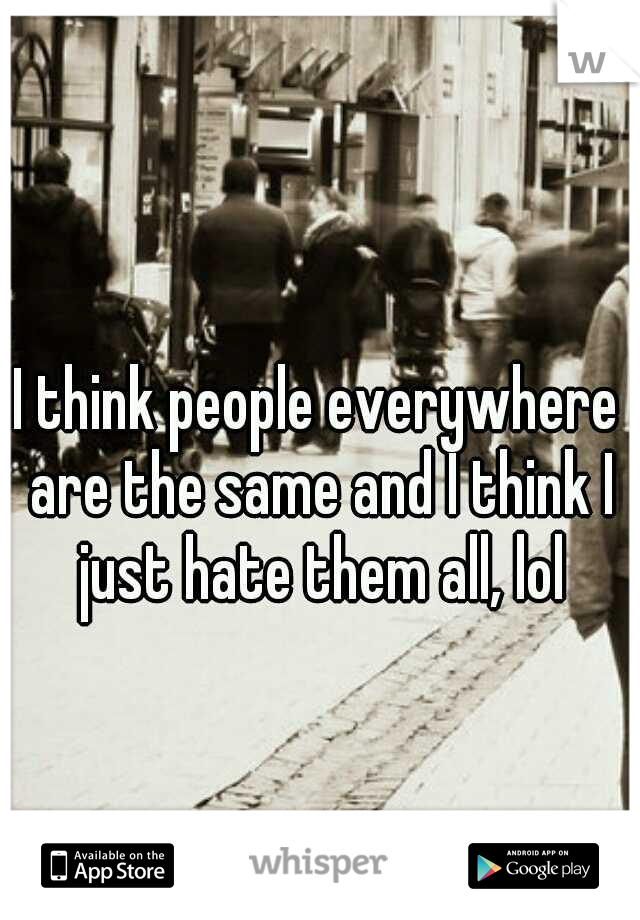 I think people everywhere are the same and I think I just hate them all, lol