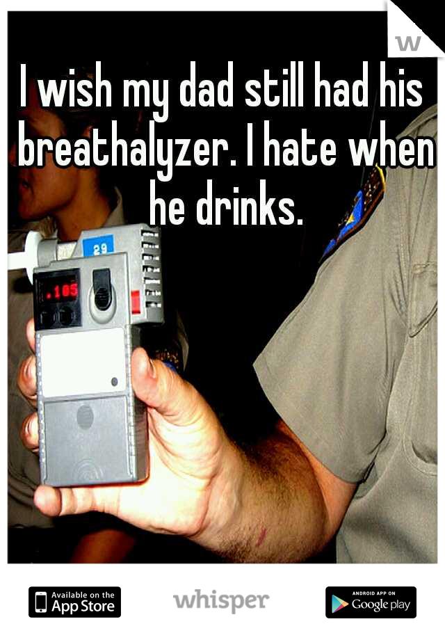 I wish my dad still had his breathalyzer. I hate when he drinks.