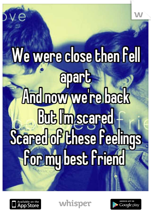 We were close then fell apart And now we're back But I'm scared  Scared of these feelings for my best friend