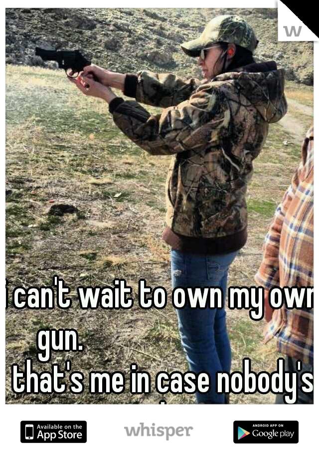 i can't wait to own my own gun.                           that's me in case nobody's wondering