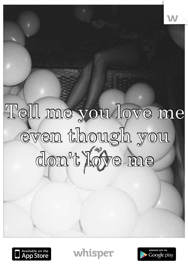 Tell me you love me even though you don't love me