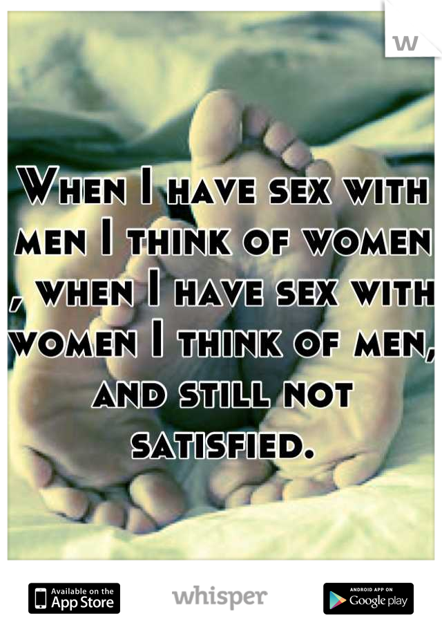 When I have sex with men I think of women , when I have sex with women I think of men, and still not satisfied.