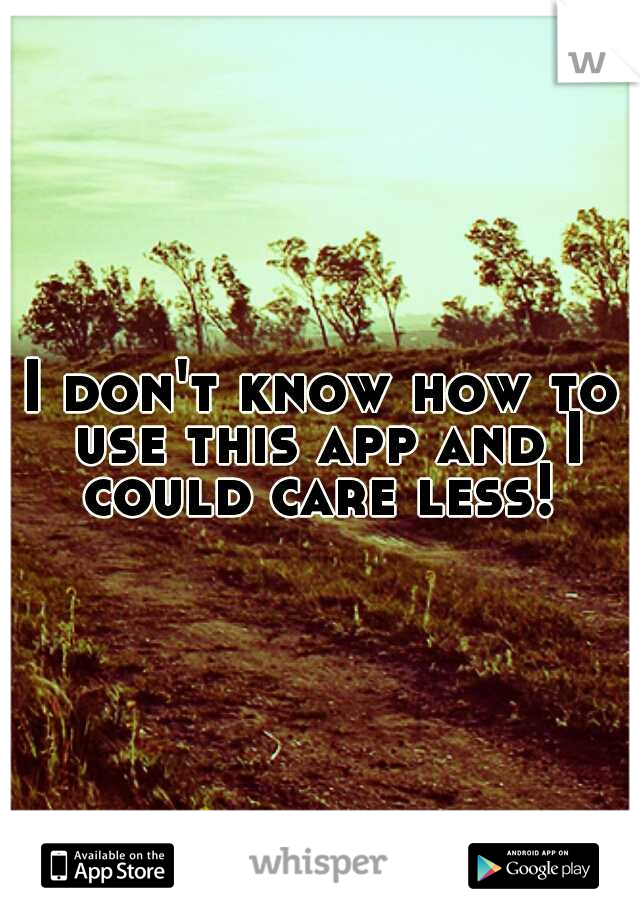 I don't know how to use this app and I could care less!