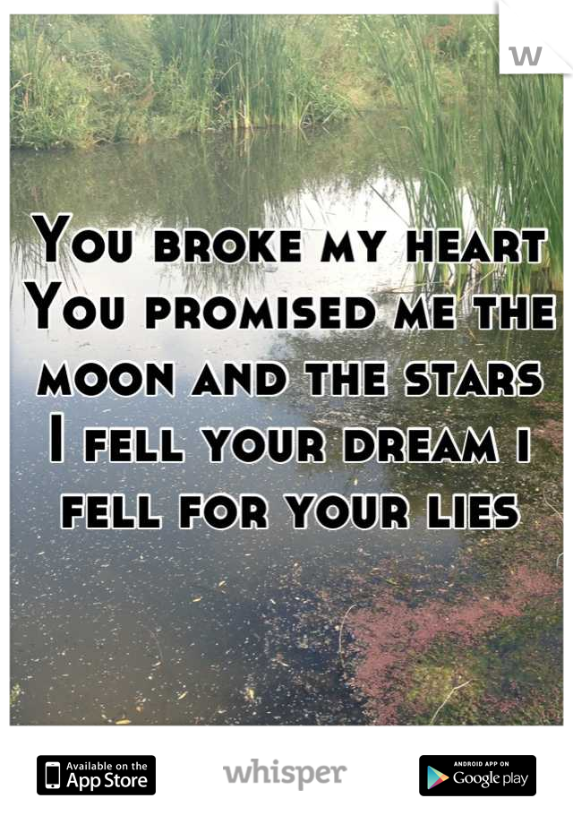 You broke my heart  You promised me the moon and the stars I fell your dream i fell for your lies