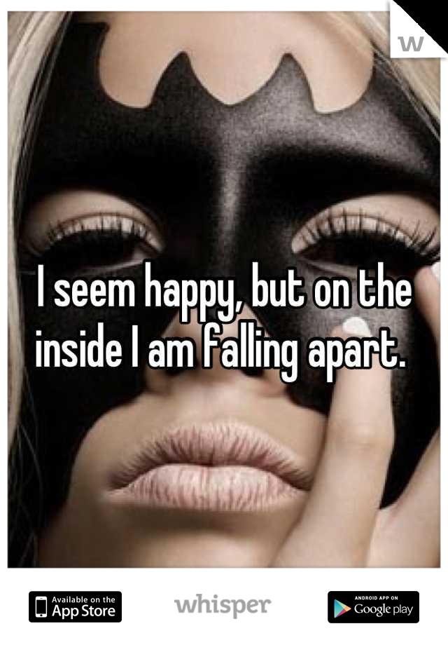 I seem happy, but on the inside I am falling apart.