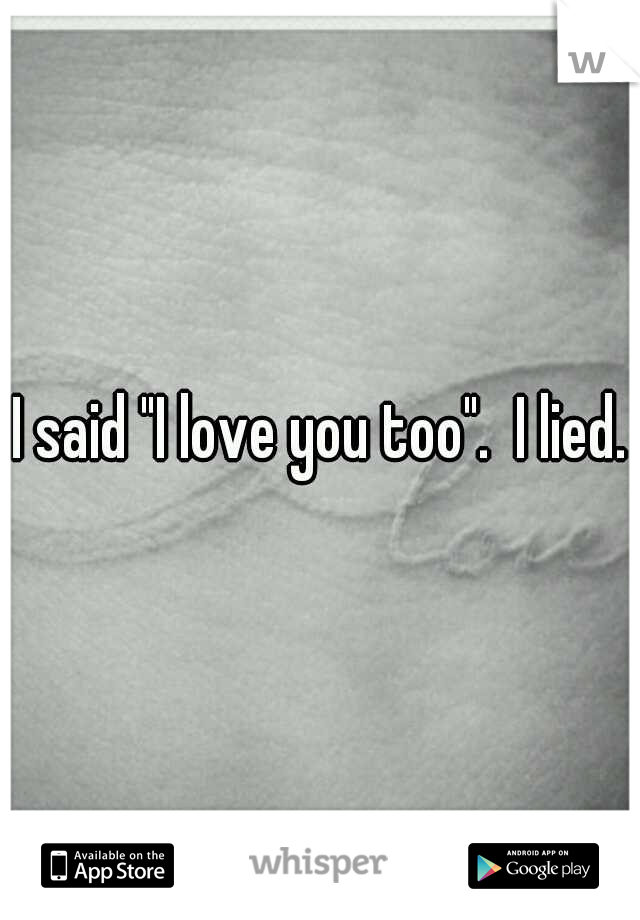 "I said ""I love you too"".  I lied."