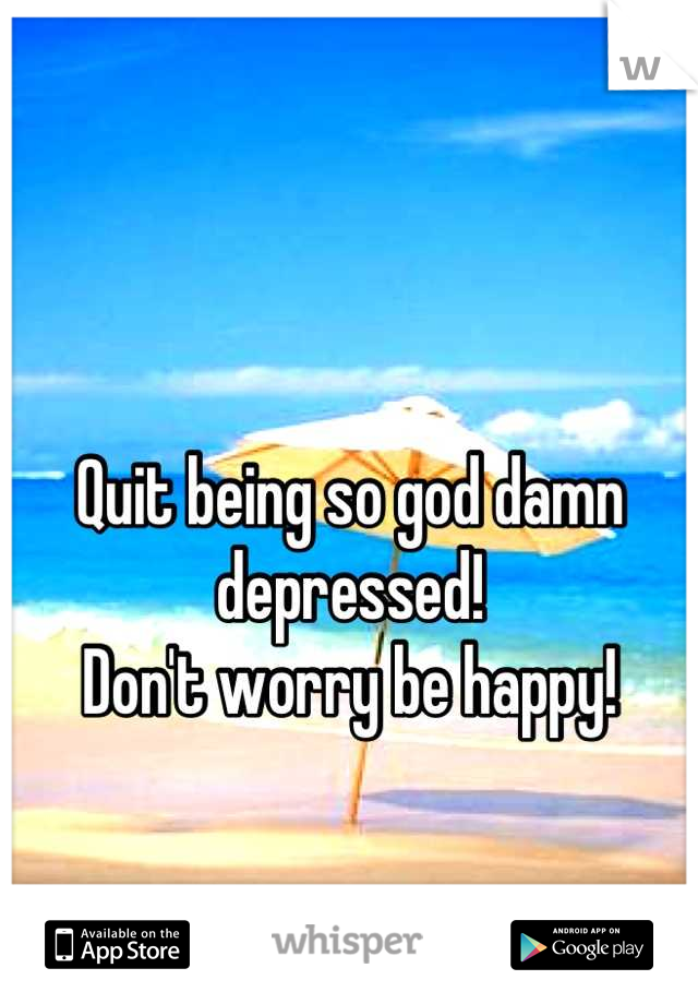 Quit being so god damn depressed!  Don't worry be happy!