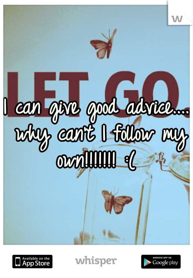 I can give good advice.... why can't I follow my own!!!!!!! :(