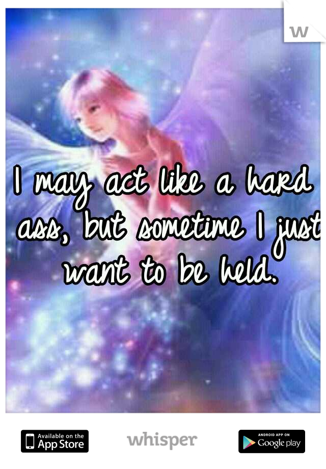 I may act like a hard ass, but sometime I just want to be held.
