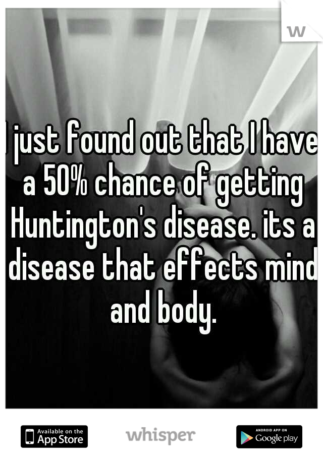 I just found out that I have a 50% chance of getting Huntington's disease. its a disease that effects mind and body.