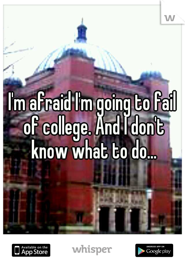 I'm afraid I'm going to fail of college. And I don't know what to do...