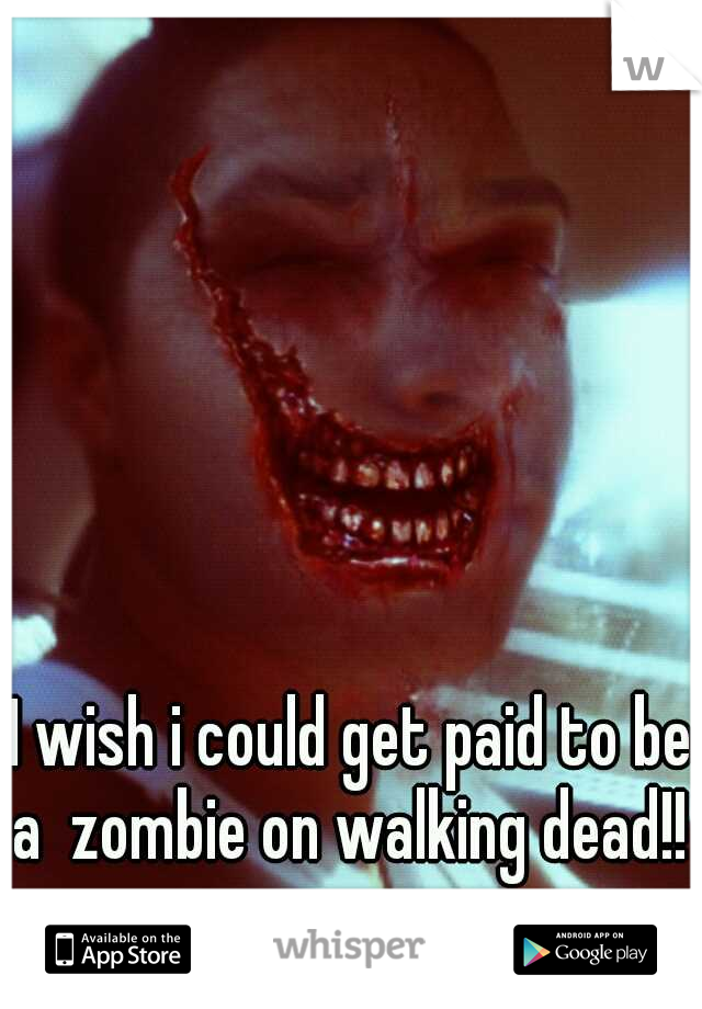 I wish i could get paid to be a  zombie on walking dead!!