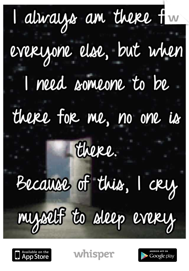 I always am there for everyone else, but when I need someone to be there for me, no one is there.  Because of this, I cry myself to sleep every night.