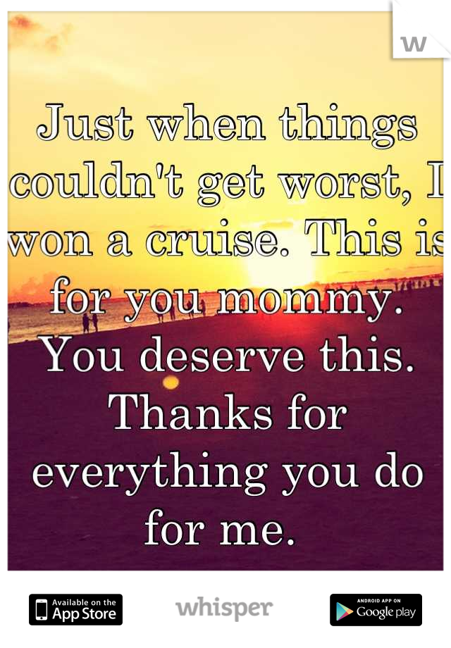 Just when things couldn't get worst, I won a cruise. This is for you mommy. You deserve this. Thanks for everything you do for me.