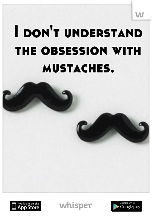 I don't understand the obsession with mustaches.