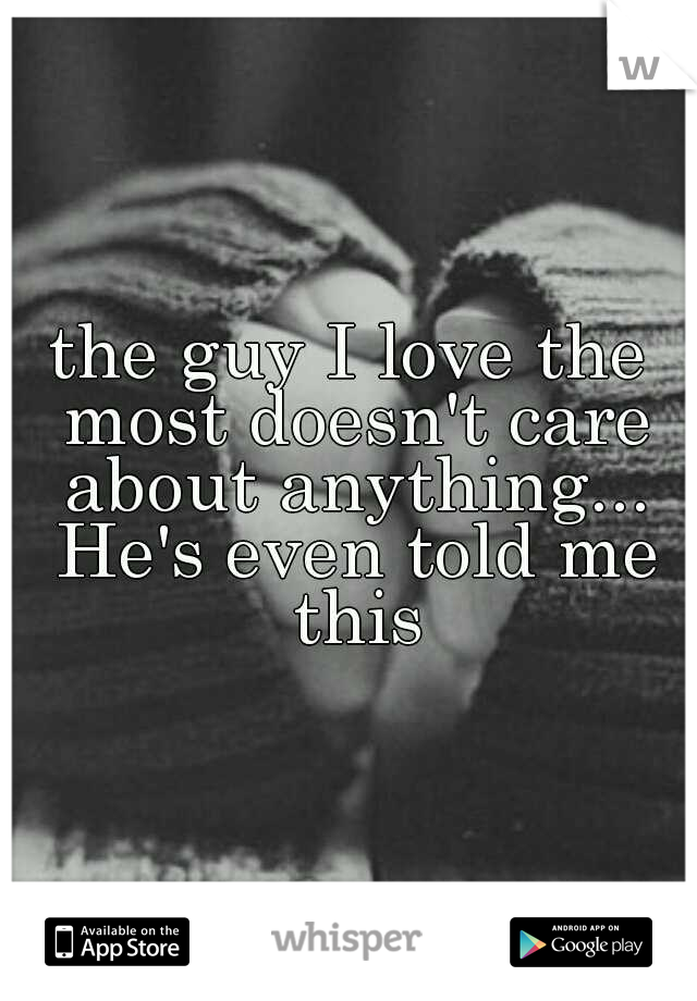 the guy I love the most doesn't care about anything... He's even told me this