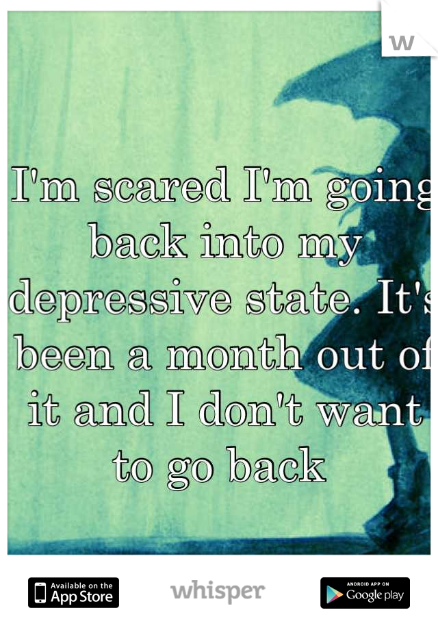 I'm scared I'm going back into my depressive state. It's been a month out of it and I don't want to go back