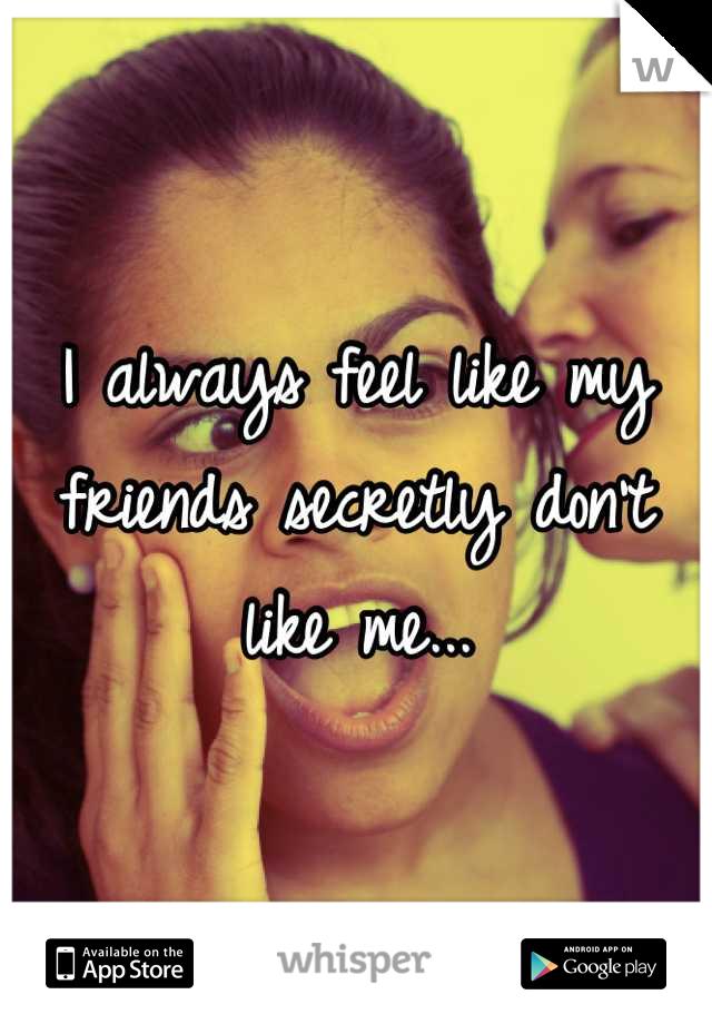 I always feel like my friends secretly don't like me...