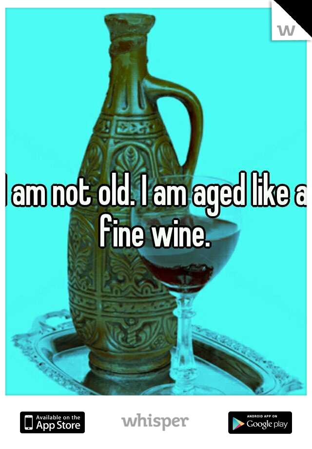 I am not old. I am aged like a fine wine.
