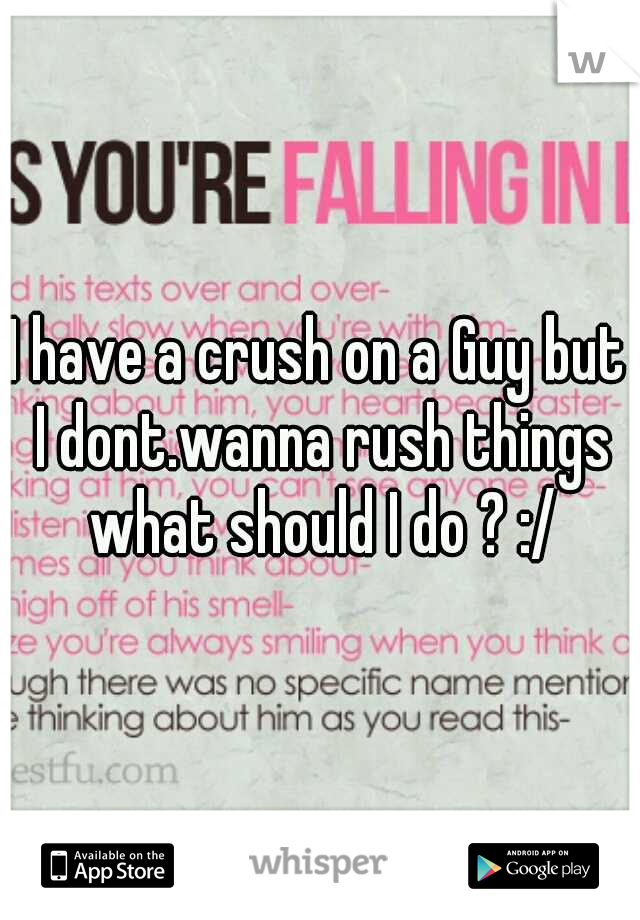 I have a crush on a Guy but I dont.wanna rush things what should I do ? :/
