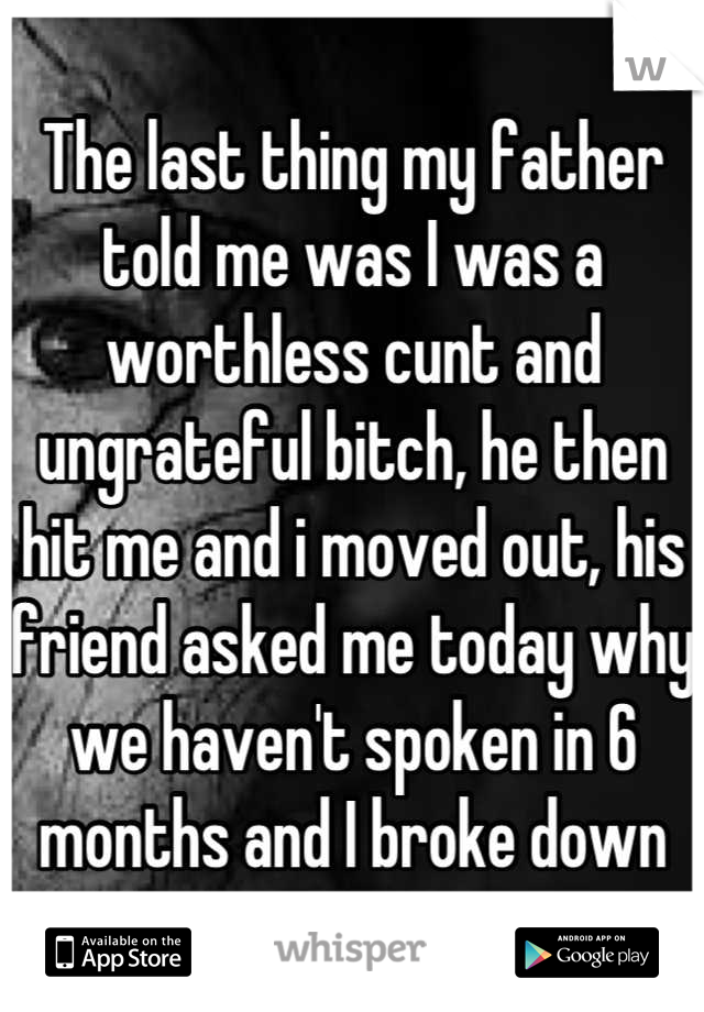 The last thing my father told me was I was a worthless cunt and ungrateful bitch, he then hit me and i moved out, his friend asked me today why we haven't spoken in 6 months and I broke down