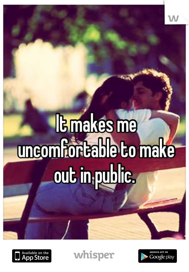It makes me uncomfortable to make out in public.