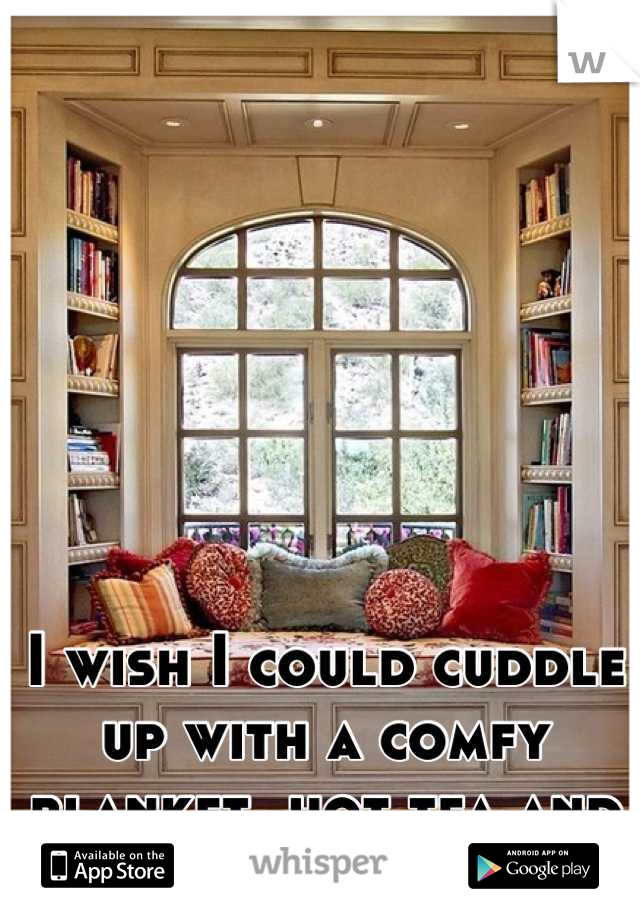 I wish I could cuddle up with a comfy blanket, hot tea and a good book.