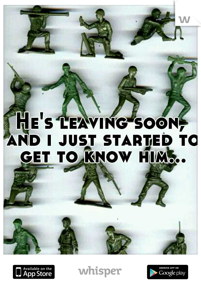 He's leaving soon, and i just started to get to know him...