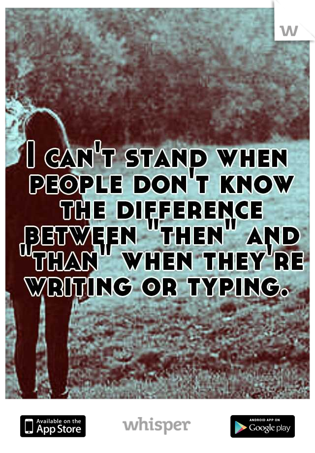"""I can't stand when people don't know the difference between """"then"""" and """"than"""" when they're writing or typing."""