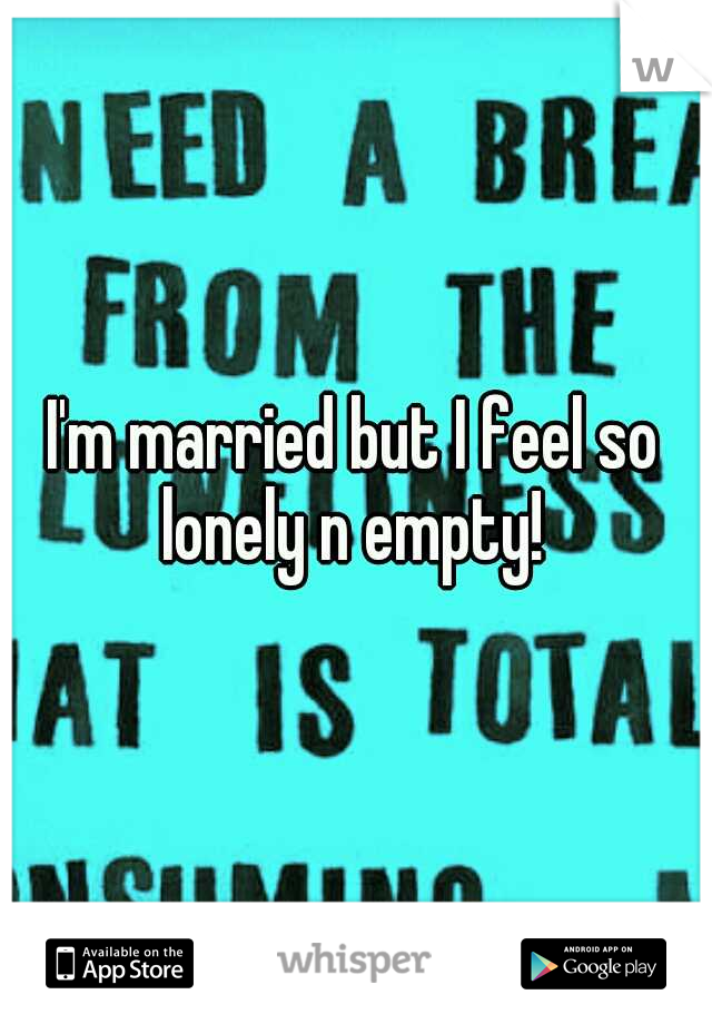 I'm married but I feel so lonely n empty!