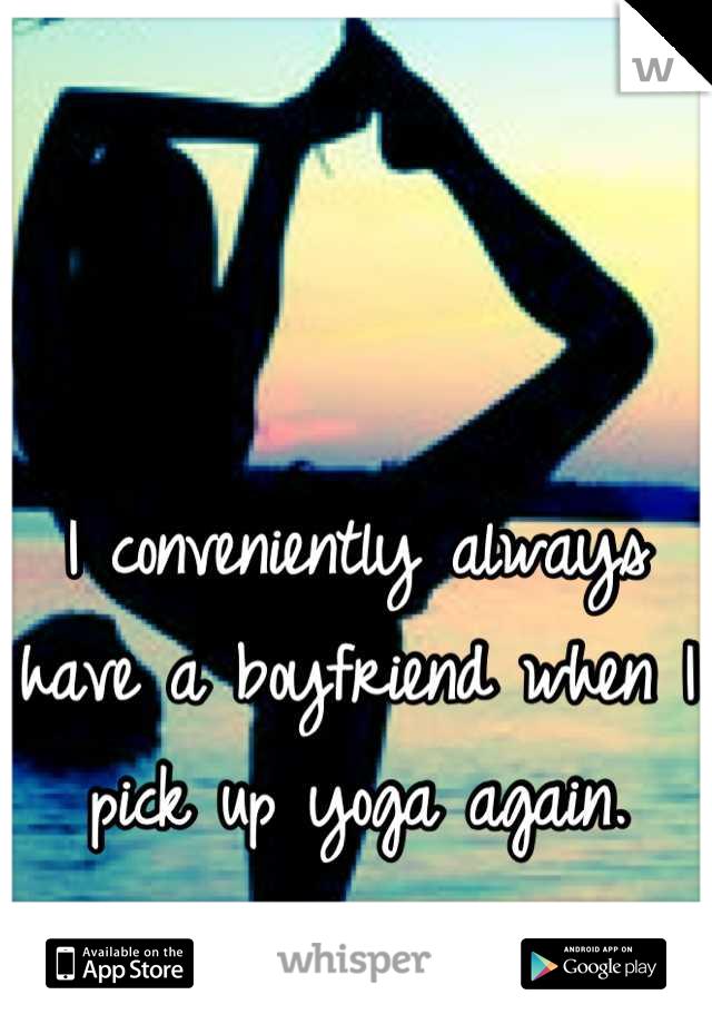 I conveniently always have a boyfriend when I pick up yoga again.