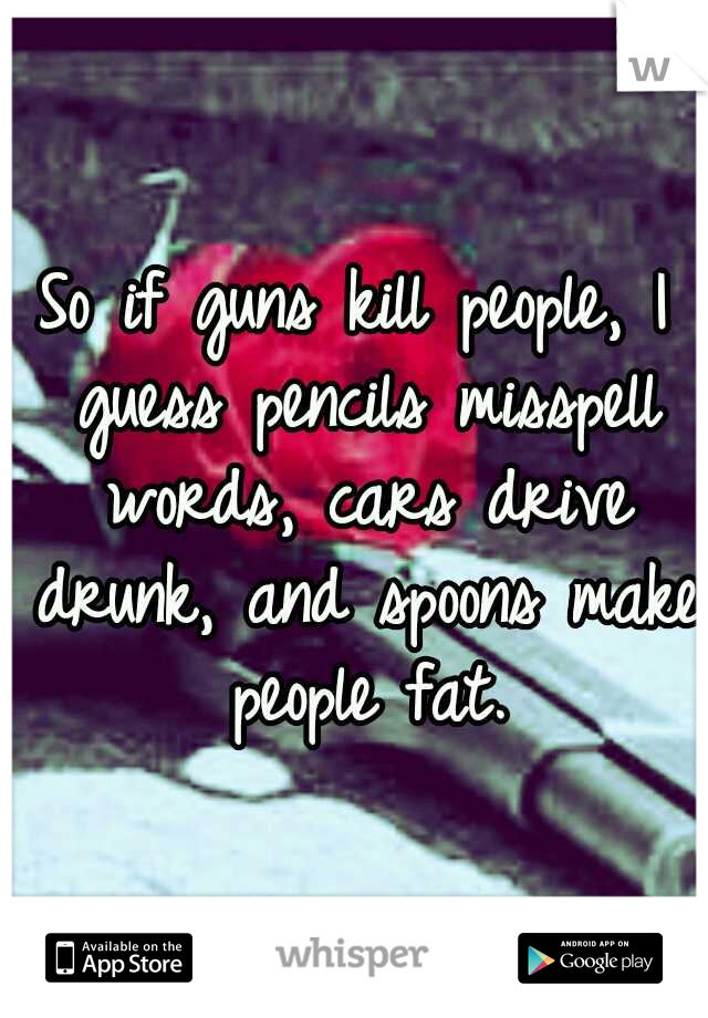 So if guns kill people, I guess pencils misspell words, cars drive drunk, and spoons make people fat.