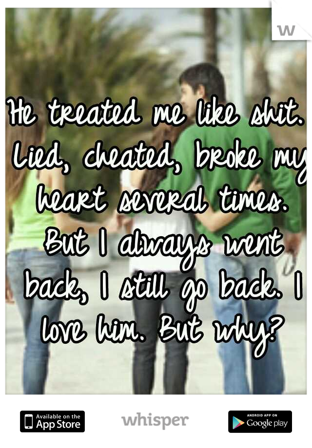 He treated me like shit. Lied, cheated, broke my heart several times. But I always went back, I still go back. I love him. But why?