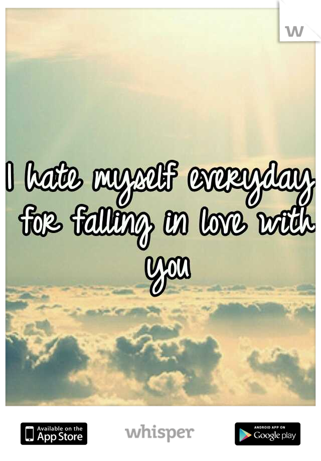 I hate myself everyday for falling in love with you