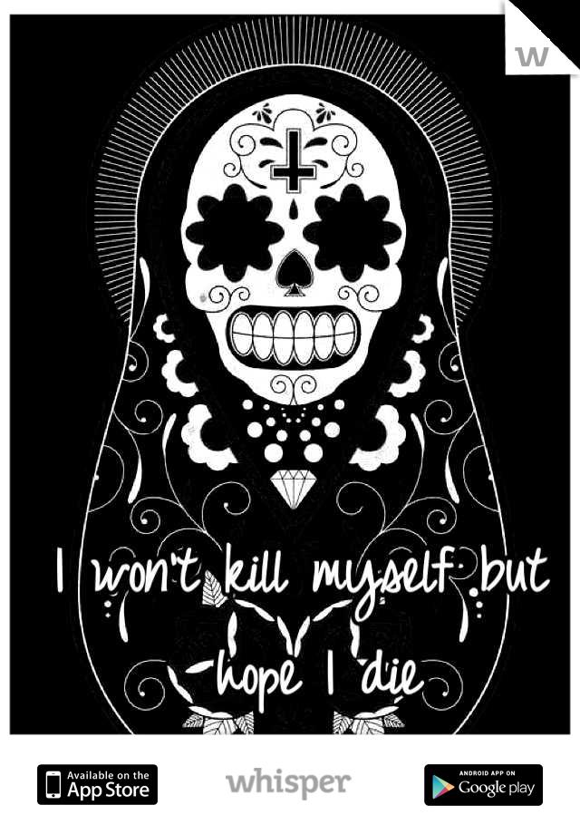 I won't kill myself but I hope I die