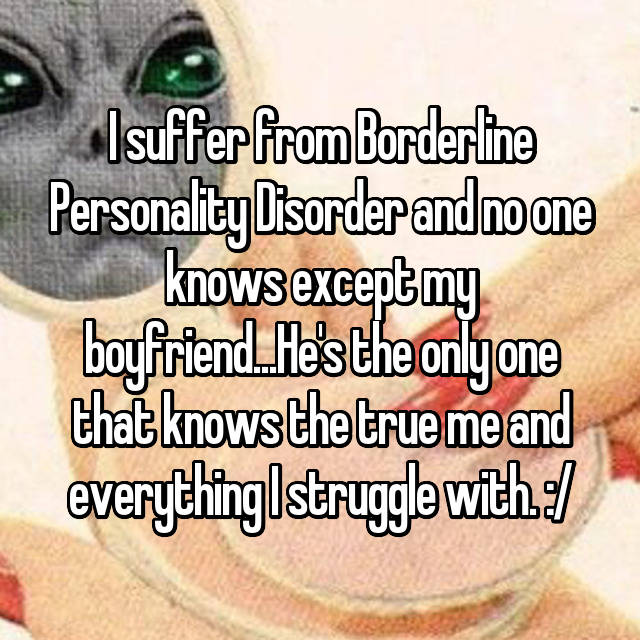 I suffer from Borderline Personality Disorder and no one knows except my boyfriend...He's the only one that knows the true me and everything I struggle with. :/