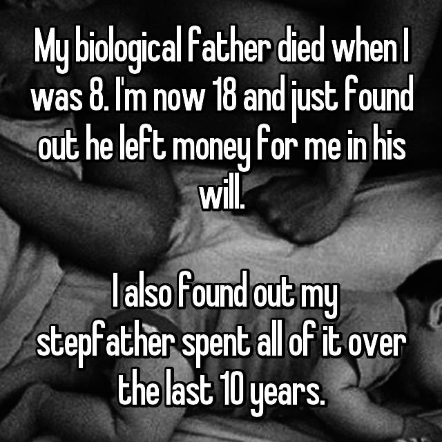 My biological father died when I was 8. I'm now 18 and just found out he left money for me in his will.   I also found out my stepfather spent all of it over the last 10 years.
