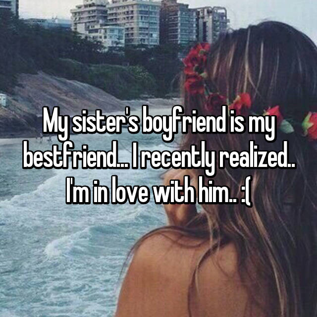 My sister's boyfriend is my bestfriend... I recently realized.. I'm in love with him.. :(