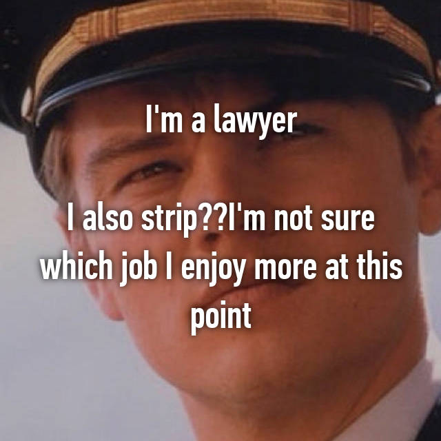 I'm a lawyer  I also strip