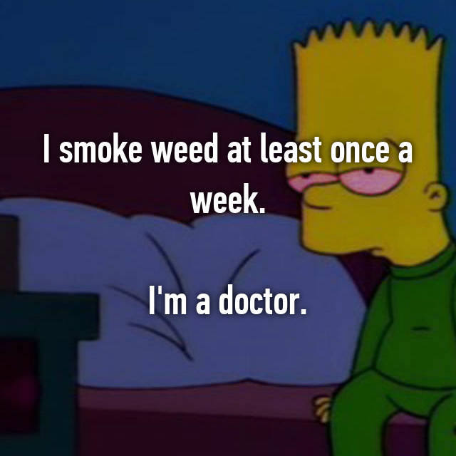 I smoke weed at least once a week.  I'm a doctor.
