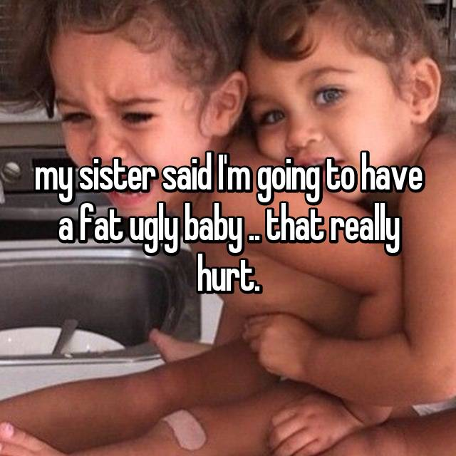 my sister said I'm going to have a fat ugly baby .. that really hurt.