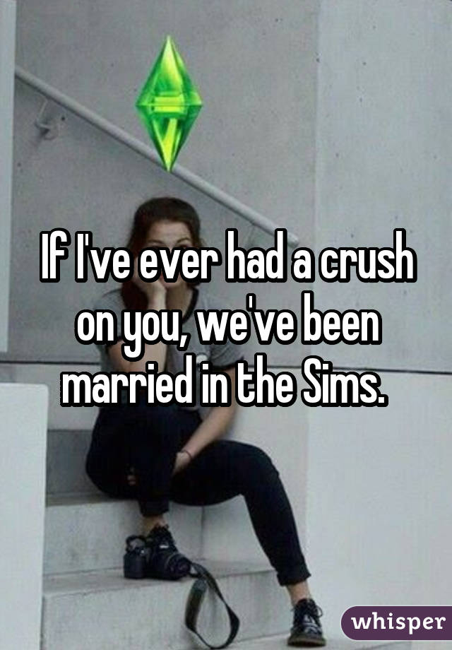 If I've ever had a crush on you, we've been married in the Sims.