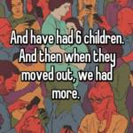 And have had 6 children. And then when they moved out, we had more.